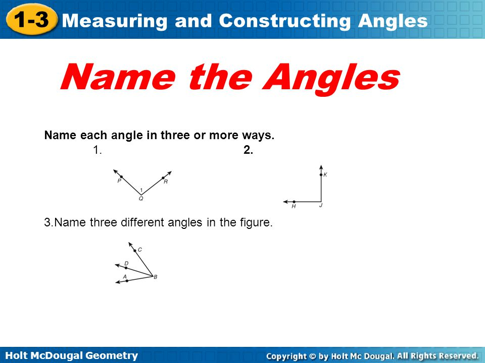 Holt McDougal Geometry 1-3 Measuring and Constructing Angles Name the Angles Name each angle in three or more ways. 1. 2. 3.Name three different angle