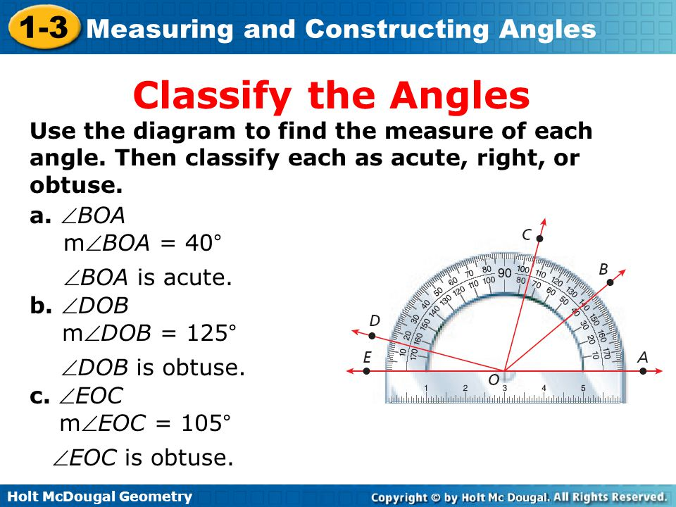 Holt McDougal Geometry 1-3 Measuring and Constructing Angles Classify the Angles Use the diagram to find the measure of each angle. Then classify each