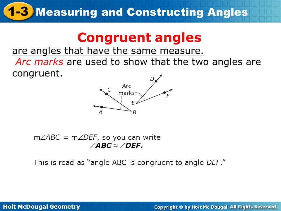 Holt McDougal Geometry 1-3 Measuring and Constructing Angles Congruent angles are angles that have the same measure. Arc marks are used to show that t