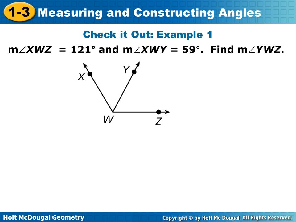 Holt McDougal Geometry 1-3 Measuring and Constructing Angles Check it Out: Example 1 mXWZ = 121° and mXWY = 59°. Find mYWZ.