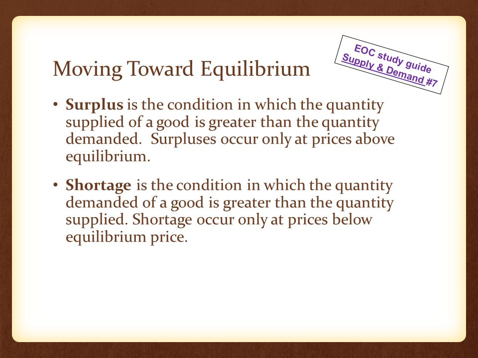 Supply and Demand Interactions Relationship of quantity suppliedMarket (Q s ) to quantity demanded (Q d )Condition Q s  Q d Surplus Q d  Q s Shortage Q d = Q s Equilibrium