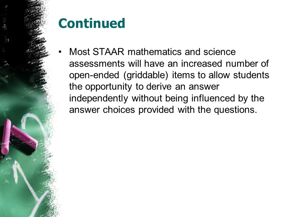 Continued Most STAAR mathematics and science assessments will have an increased number of open-ended (griddable) items to allow students the opportuni