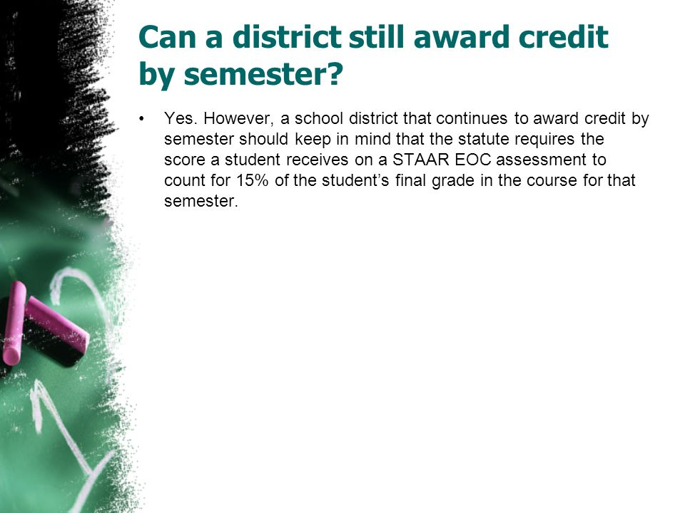 Can a district still award credit by semester? Yes. However, a school district that continues to award credit by semester should keep in mind that the