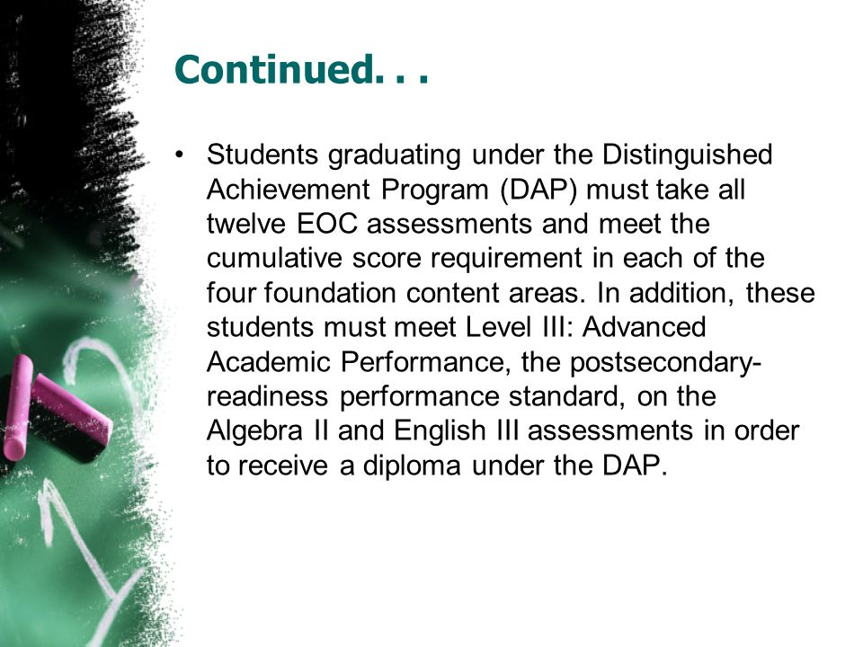 Continued... Students graduating under the Distinguished Achievement Program (DAP) must take all twelve EOC assessments and meet the cumulative score