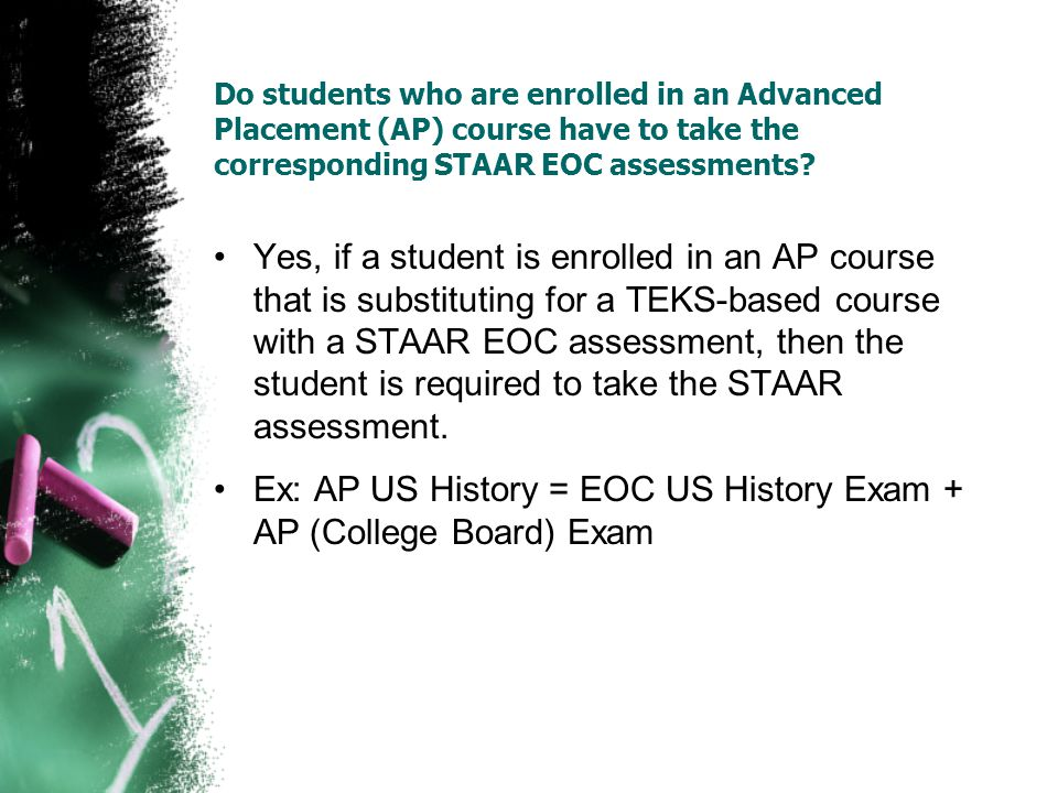 Do students who are enrolled in an Advanced Placement (AP) course have to take the corresponding STAAR EOC assessments? Yes, if a student is enrolled