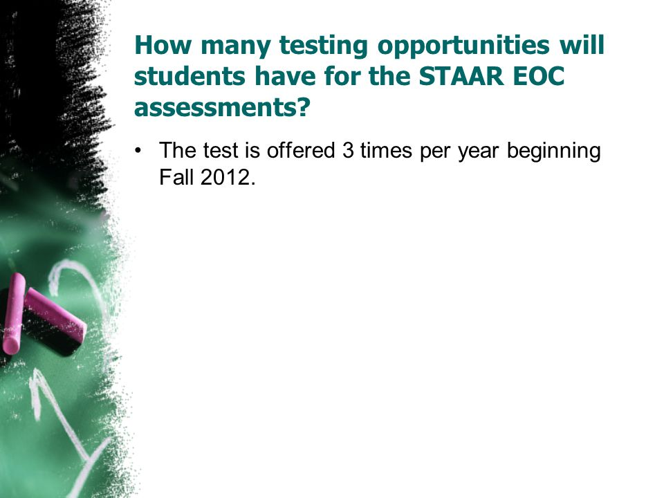 How many testing opportunities will students have for the STAAR EOC assessments? The test is offered 3 times per year beginning Fall 2012.