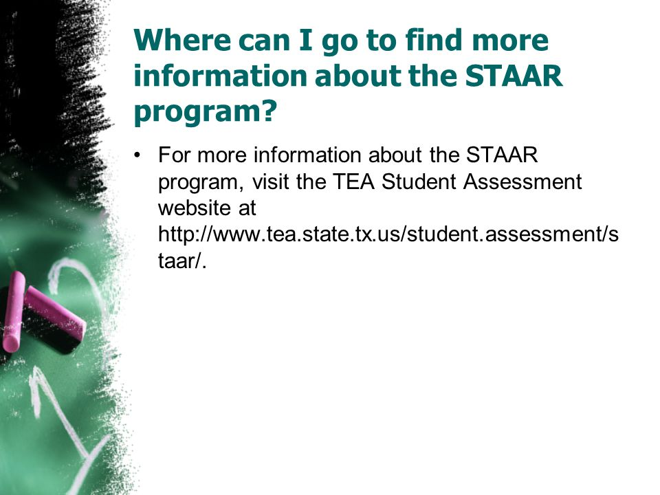 Where can I go to find more information about the STAAR program? For more information about the STAAR program, visit the TEA Student Assessment websit