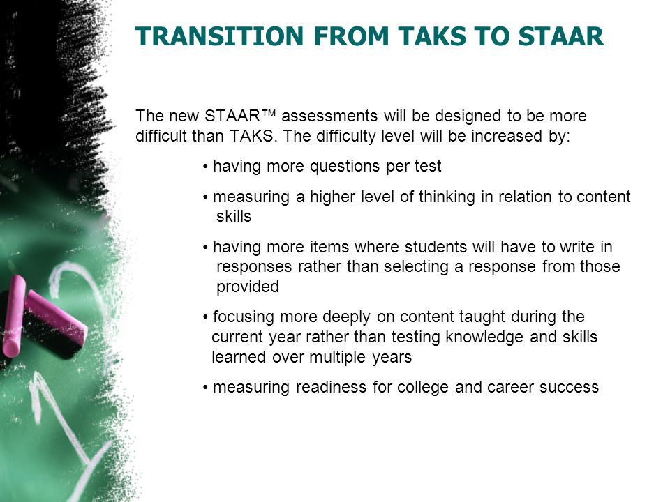 TRANSITION FROM TAKS TO STAAR The new STAAR™ assessments will be designed to be more difficult than TAKS. The difficulty level will be increased by: h