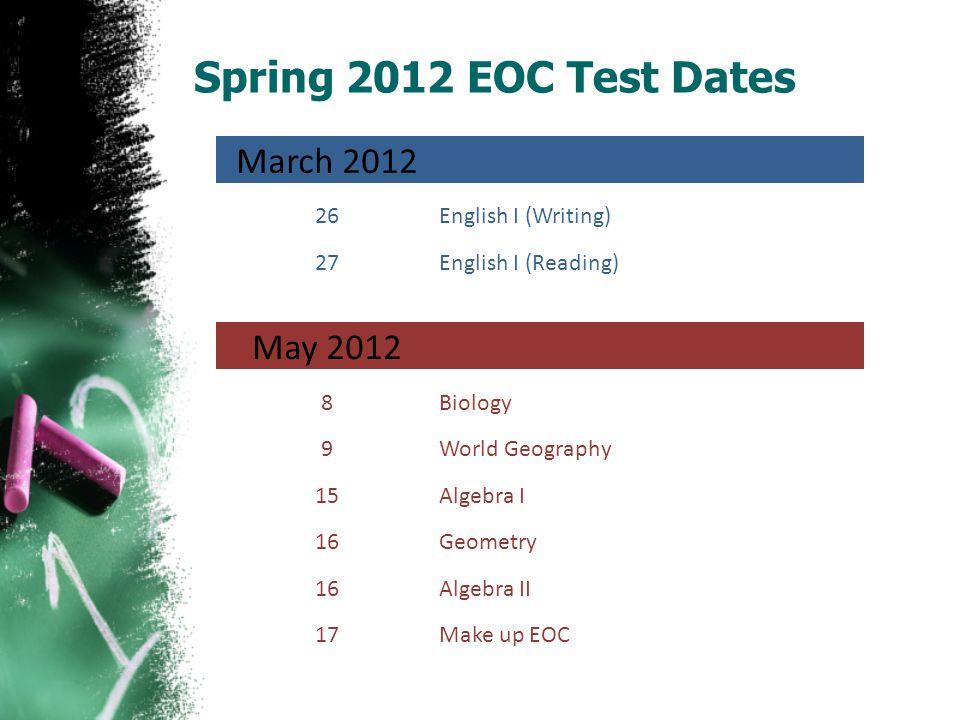 Spring 2012 EOC Test Dates March 2012 26English I (Writing) 27English I (Reading) May 2012 8Biology 9World Geography 15Algebra I 16Geometry 16Algebra II 17Make up EOC