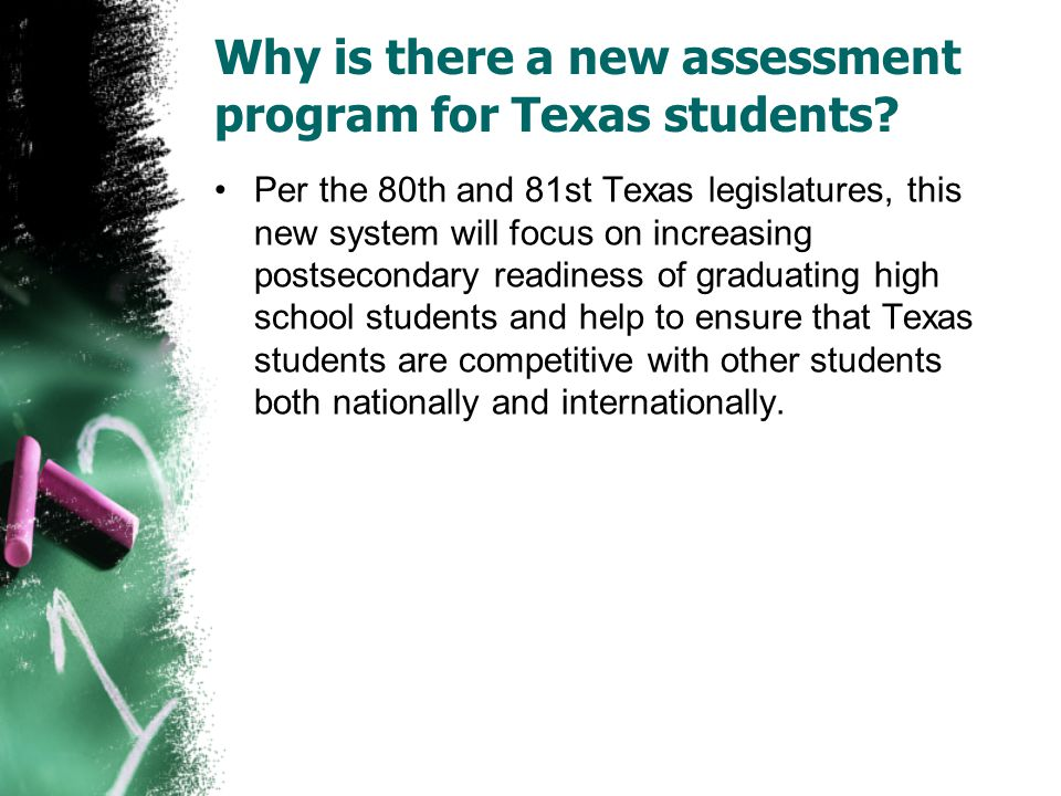 Why is there a new assessment program for Texas students? Per the 80th and 81st Texas legislatures, this new system will focus on increasing postsecon