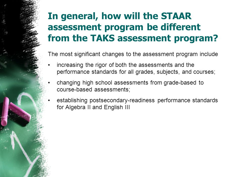 In general, how will the STAAR assessment program be different from the TAKS assessment program? The most significant changes to the assessment progra