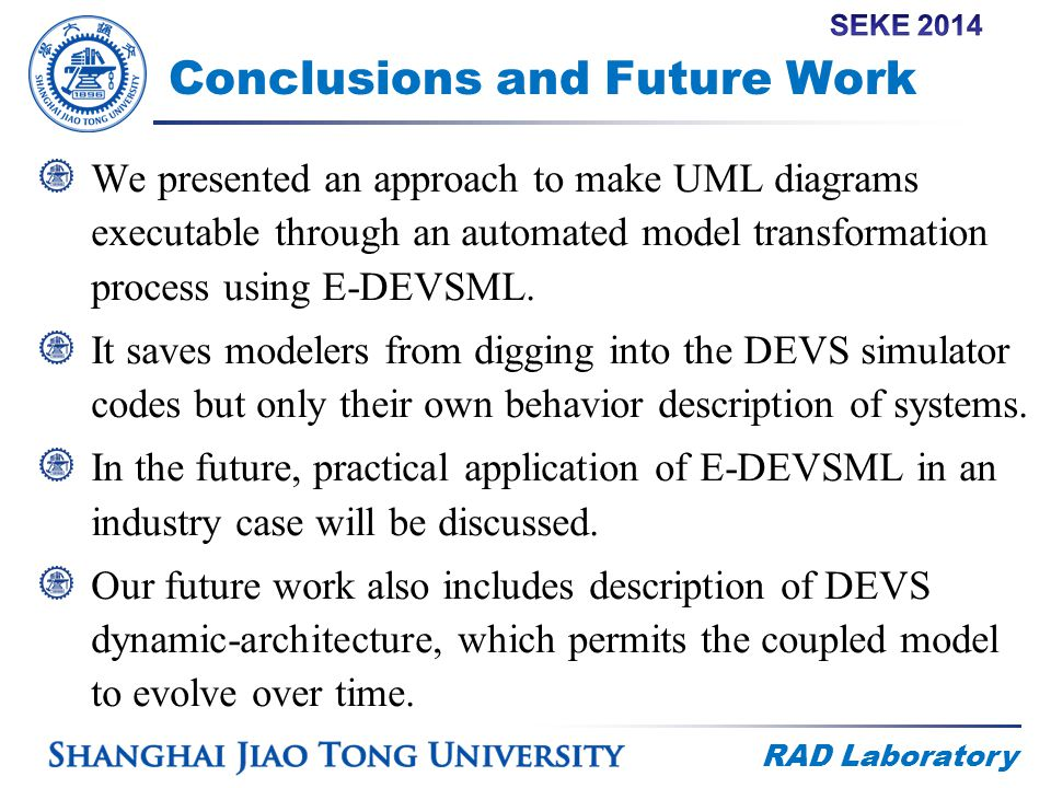 RAD Laboratory Conclusions and Future Work We presented an approach to make UML diagrams executable through an automated model transformation process using E-DEVSML.