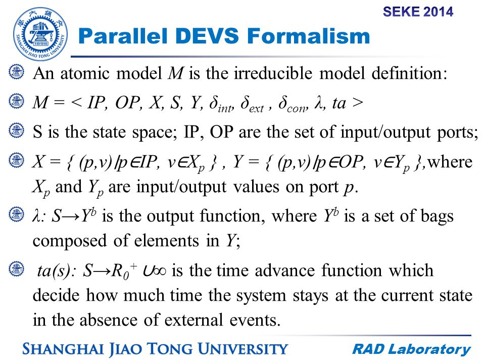 RAD Laboratory Parallel DEVS Formalism An atomic model M is the irreducible model definition: M = S is the state space; IP, OP are the set of input/output ports; X = { (p,v) ∣ p ∈ IP, v ∈ X p }, Y = { (p,v) ∣ p ∈ OP, v ∈ Y p },where X p and Y p are input/output values on port p.
