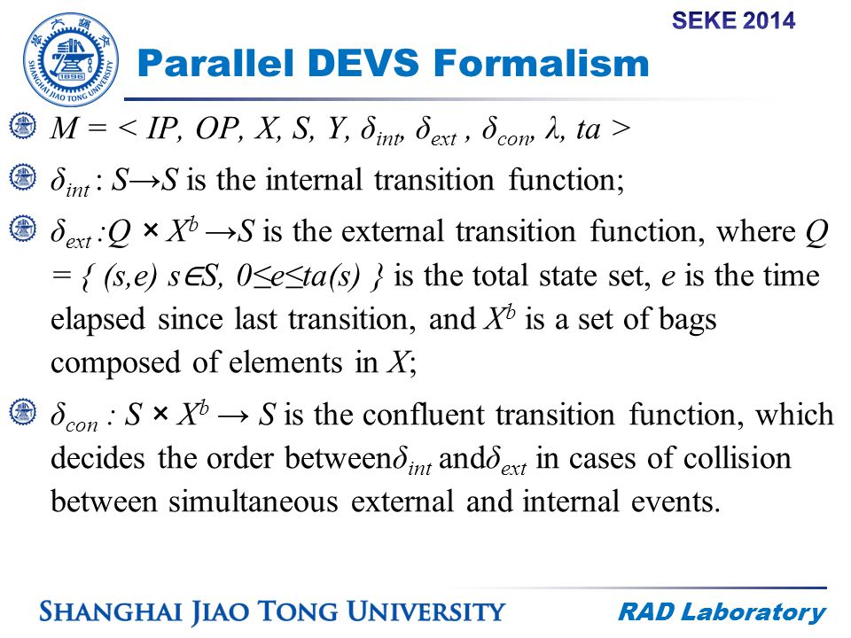 RAD Laboratory Parallel DEVS Formalism M = δ int : S→S is the internal transition function; δ ext :Q × X b →S is the external transition function, where Q = { (s,e) s ∈ S, 0≤e≤ta(s) } is the total state set, e is the time elapsed since last transition, and X b is a set of bags composed of elements in X; δ con : S × X b → S is the confluent transition function, which decides the order betweenδ int andδ ext in cases of collision between simultaneous external and internal events.