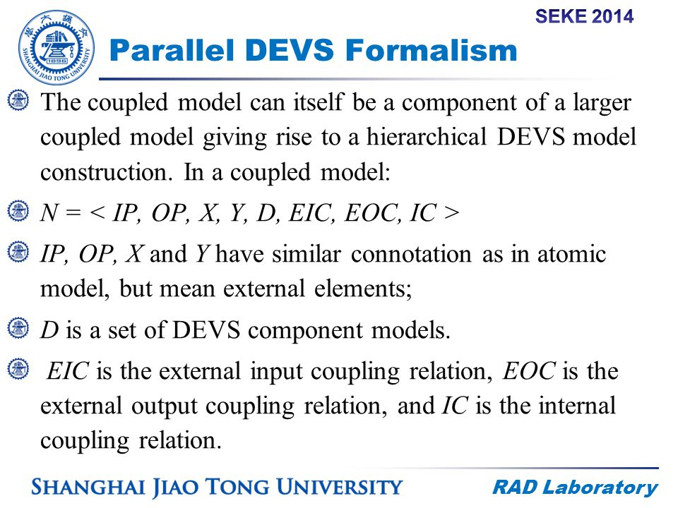 RAD Laboratory Parallel DEVS Formalism The coupled model can itself be a component of a larger coupled model giving rise to a hierarchical DEVS model construction.
