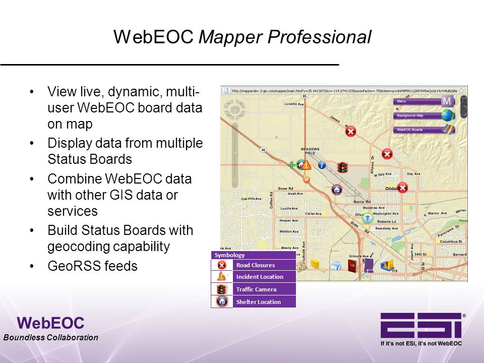 WebEOC Boundless Collaboration WebEOC Mapper Professional View live, dynamic, multi- user WebEOC board data on map Display data from multiple Status B