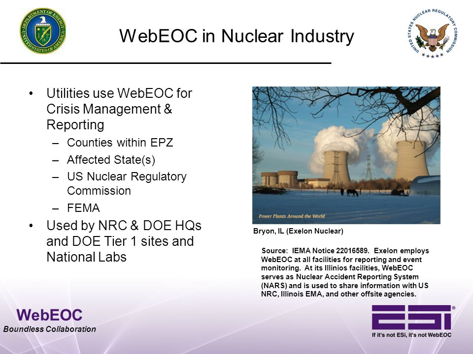 WebEOC Boundless Collaboration WebEOC in Nuclear Industry Utilities use WebEOC for Crisis Management & Reporting –Counties within EPZ –Affected State(