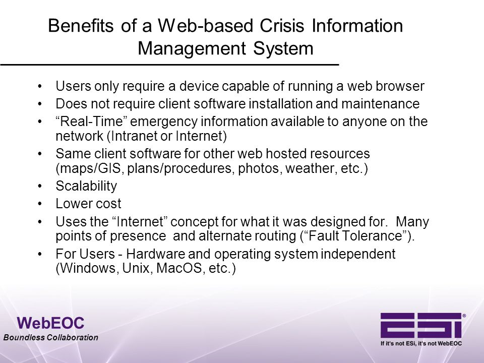 WebEOC Boundless Collaboration Benefits of a Web-based Crisis Information Management System Users only require a device capable of running a web brows