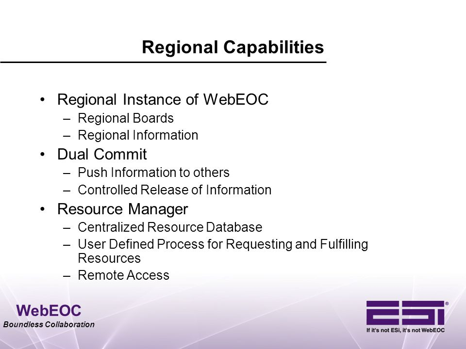 WebEOC Boundless Collaboration Regional Capabilities Regional Instance of WebEOC –Regional Boards –Regional Information Dual Commit –Push Information