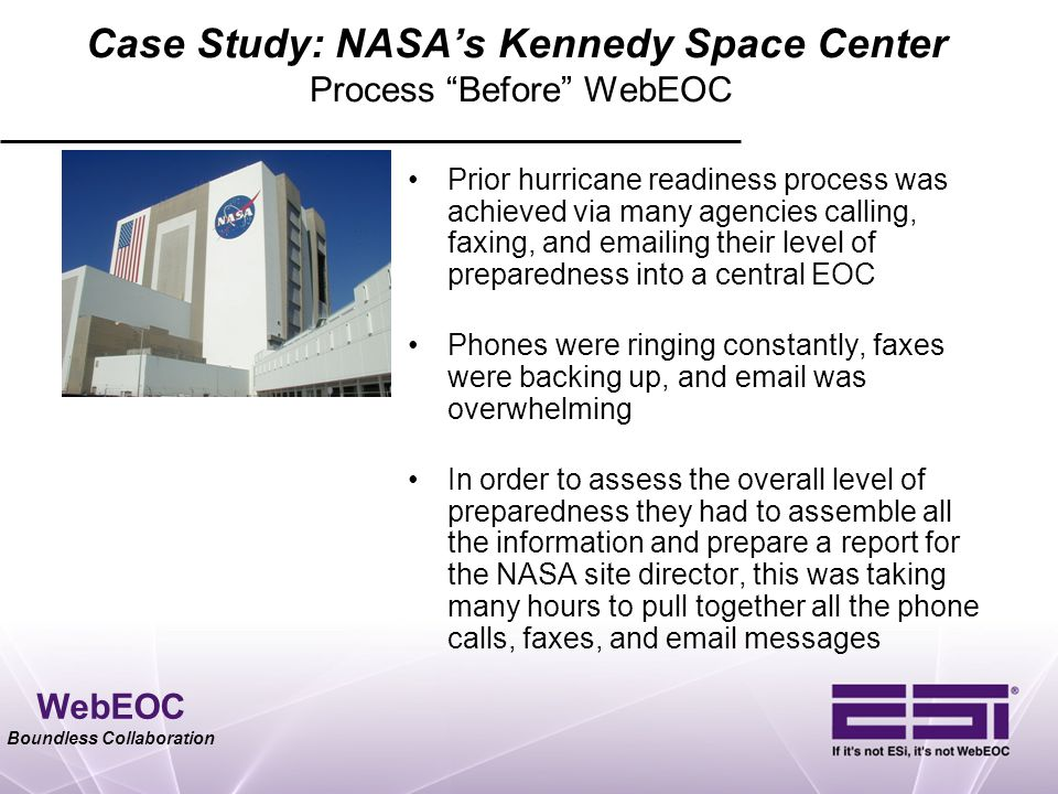 "WebEOC Boundless Collaboration Case Study: NASA's Kennedy Space Center Process ""Before"" WebEOC Prior hurricane readiness process was achieved via many"