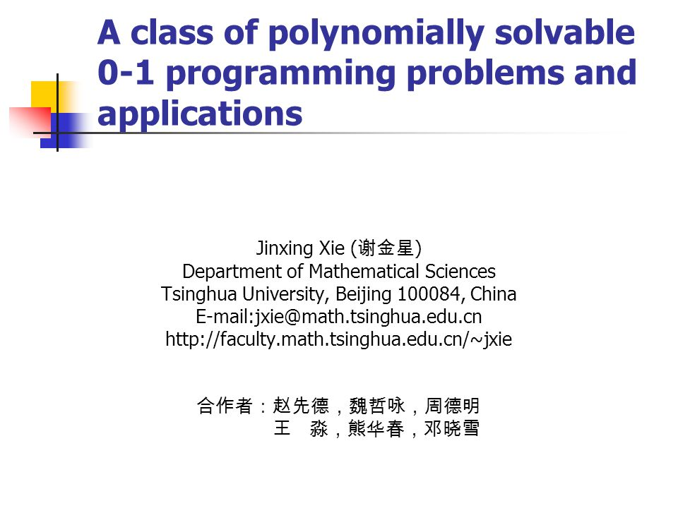 A class of polynomially solvable 0-1 programming problems and applications Jinxing Xie ( 谢金星 ) Department of Mathematical Sciences Tsinghua University, Beijing 100084, China E-mail:jxie@math.tsinghua.edu.cn http://faculty.math.tsinghua.edu.cn/~jxie 合作者:赵先德,魏哲咏,周德明 王 淼,熊华春,邓晓雪