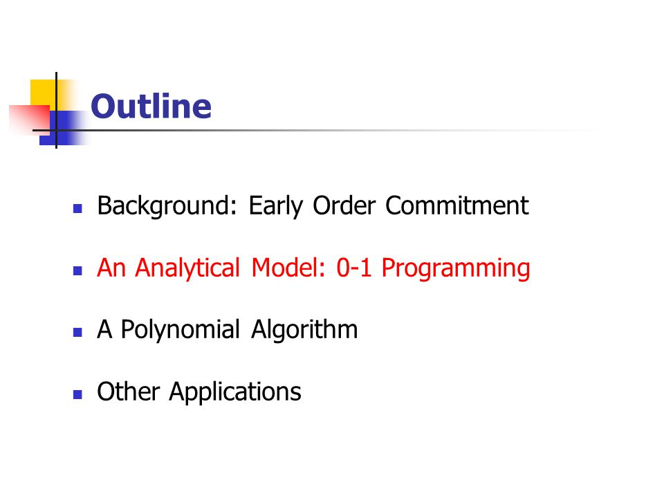 Outline Background: Early Order Commitment An Analytical Model: 0-1 Programming A Polynomial Algorithm Other Applications