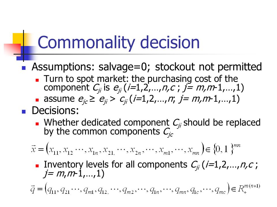 Commonality decision Assumptions: salvage=0; stockout not permitted Turn to spot market: the purchasing cost of the component C ji is e ji (i=1,2,…,n,c ; j= m,m-1,…,1) assume e jc ≥ e ji > c ji (i=1,2,…,n; j= m,m-1,…,1) Decisions: Whether dedicated component C ji should be replaced by the common components C jc Inventory levels for all components C ji (i=1,2,…,n,c ; j= m,m-1,…,1)