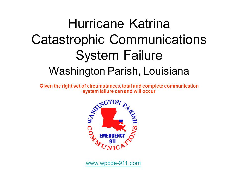 Hurricane Katrina Catastrophic Communications System Failure Washington Parish, Louisiana Given the right set of circumstances, total and complete communication system failure can and will occur www.wpcde-911.com
