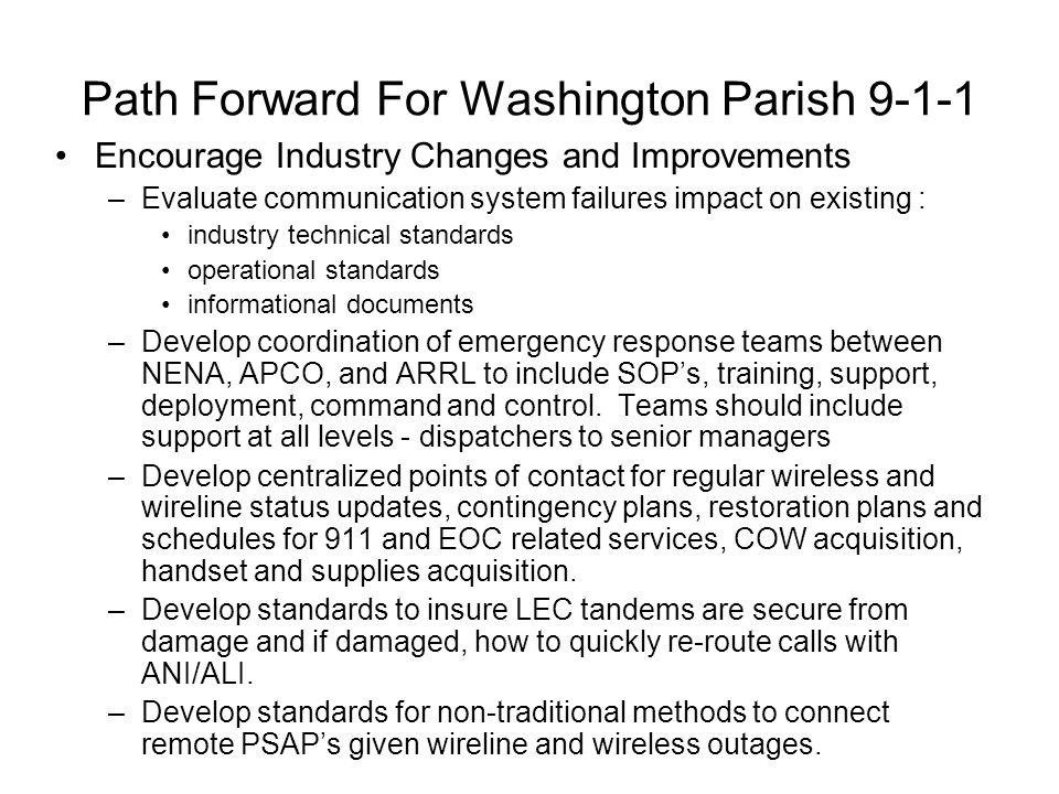 Path Forward For Washington Parish 9-1-1 Encourage Industry Changes and Improvements –Evaluate communication system failures impact on existing : indu