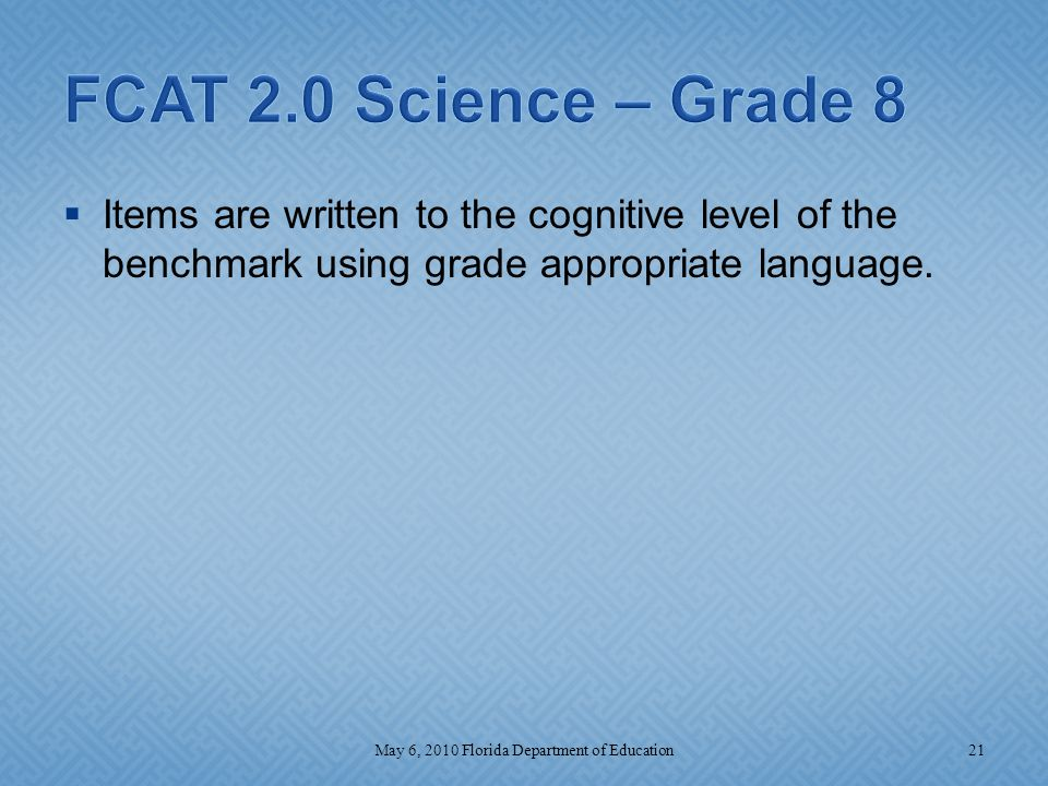  Items are written to the cognitive level of the benchmark using grade appropriate language. 21May 6, 2010 Florida Department of Education