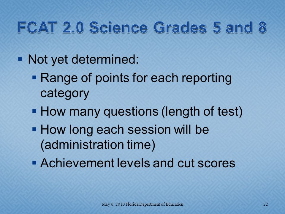  Not yet determined:  Range of points for each reporting category  How many questions (length of test)  How long each session will be (administration time)  Achievement levels and cut scores 22May 6, 2010 Florida Department of Education
