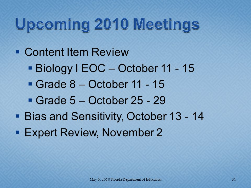  Content Item Review  Biology I EOC – October 11 - 15  Grade 8 – October 11 - 15  Grade 5 – October 25 - 29  Bias and Sensitivity, October 13 - 14  Expert Review, November 2 31May 6, 2010 Florida Department of Education