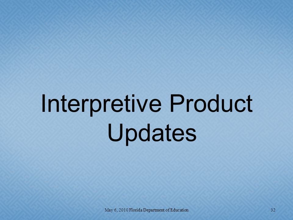 Interpretive Product Updates 32May 6, 2010 Florida Department of Education