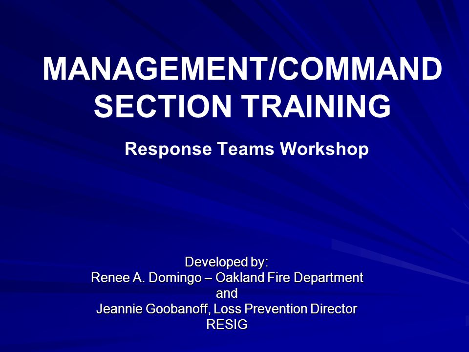 MANAGEMENT/COMMAND SECTION TRAINING Response Teams Workshop Developed by: Renee A. Domingo – Oakland Fire Department and Jeannie Goobanoff, Loss Preve