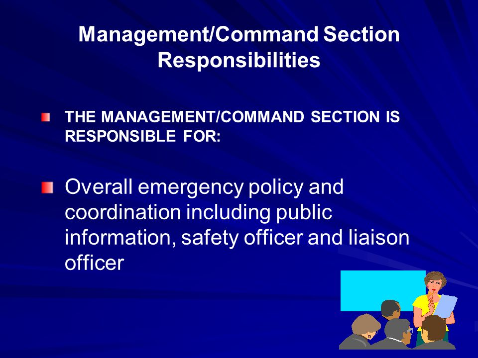 Management/Command Section Responsibilities THE MANAGEMENT/COMMAND SECTION IS RESPONSIBLE FOR: Overall emergency policy and coordination including public information, safety officer and liaison officer