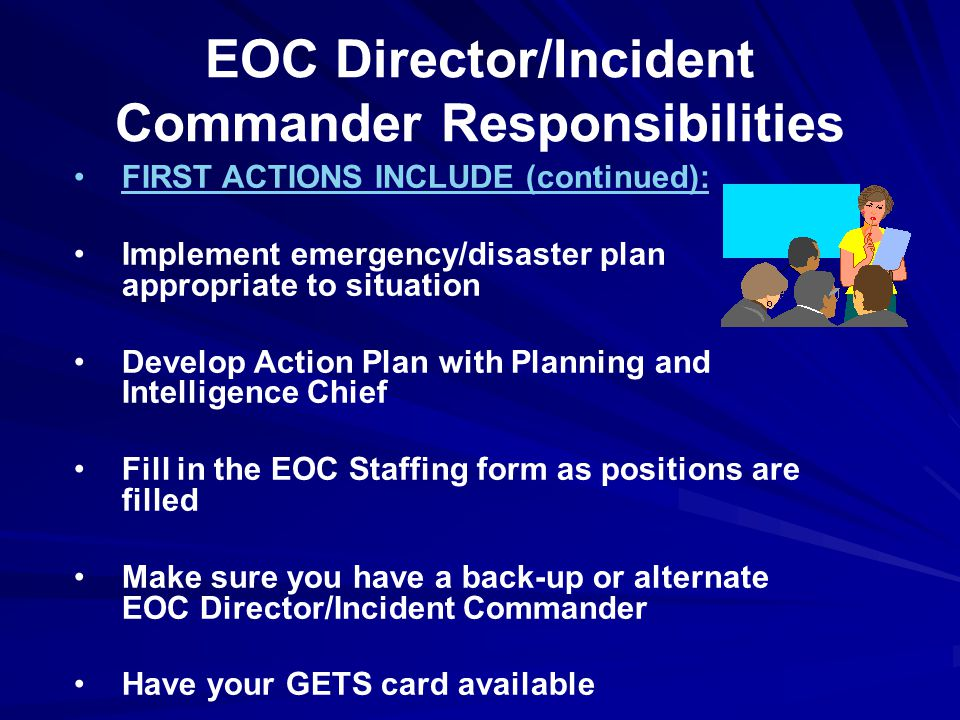 EOC Director/Incident Commander Responsibilities FIRST ACTIONS INCLUDE (continued): Implement emergency/disaster plan appropriate to situation Develop Action Plan with Planning and Intelligence Chief Fill in the EOC Staffing form as positions are filled Make sure you have a back-up or alternate EOC Director/Incident Commander Have your GETS card available