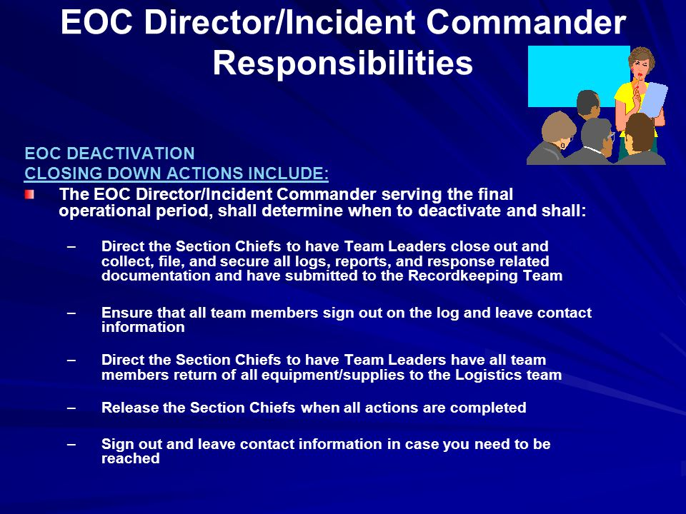 EOC Director/Incident Commander Responsibilities EOC DEACTIVATION CLOSING DOWN ACTIONS INCLUDE: The EOC Director/Incident Commander serving the final operational period, shall determine when to deactivate and shall: –Direct the Section Chiefs to have Team Leaders close out and collect, file, and secure all logs, reports, and response related documentation and have submitted to the Recordkeeping Team –Ensure that all team members sign out on the log and leave contact information –Direct the Section Chiefs to have Team Leaders have all team members return of all equipment/supplies to the Logistics team –Release the Section Chiefs when all actions are completed –Sign out and leave contact information in case you need to be reached
