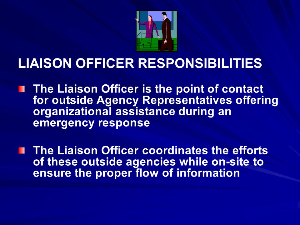 LIAISON OFFICER RESPONSIBILITIES The Liaison Officer is the point of contact for outside Agency Representatives offering organizational assistance during an emergency response The Liaison Officer coordinates the efforts of these outside agencies while on-site to ensure the proper flow of information