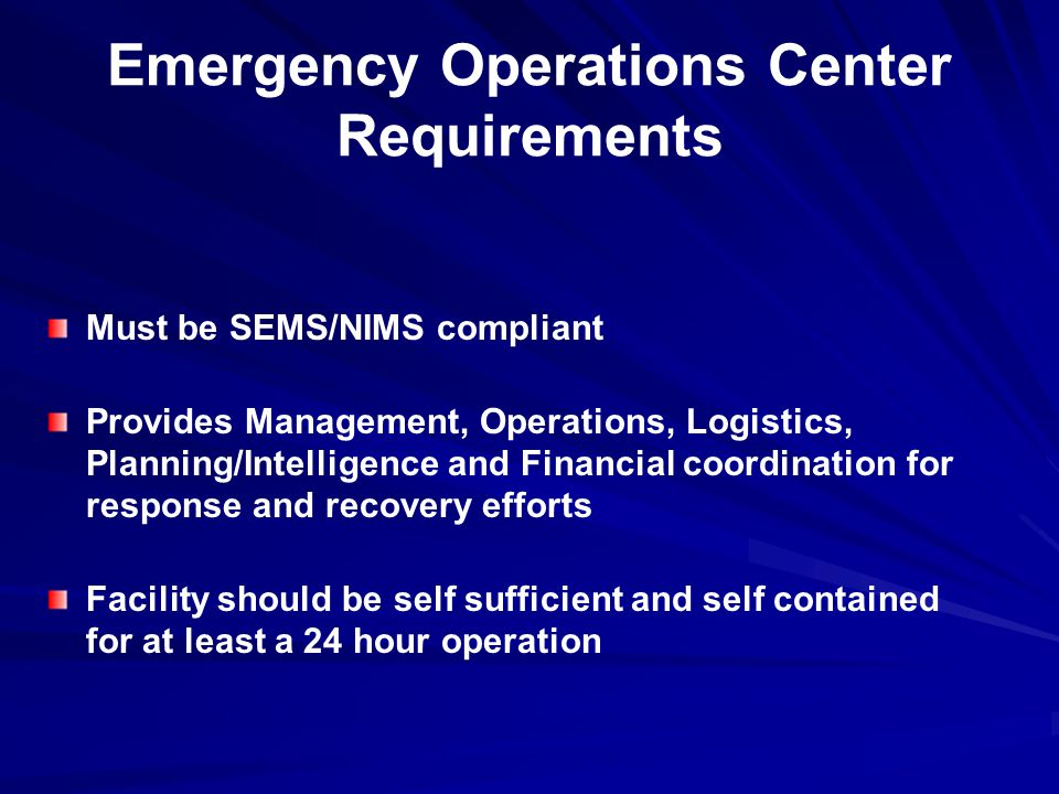 Emergency Operations Center Requirements Must be SEMS/NIMS compliant Provides Management, Operations, Logistics, Planning/Intelligence and Financial coordination for response and recovery efforts Facility should be self sufficient and self contained for at least a 24 hour operation
