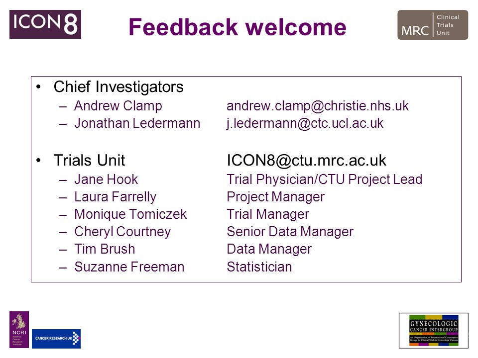 Feedback welcome Chief Investigators –Andrew Clampandrew.clamp@christie.nhs.uk –Jonathan Ledermannj.ledermann@ctc.ucl.ac.uk Trials Unit ICON8@ctu.mrc.