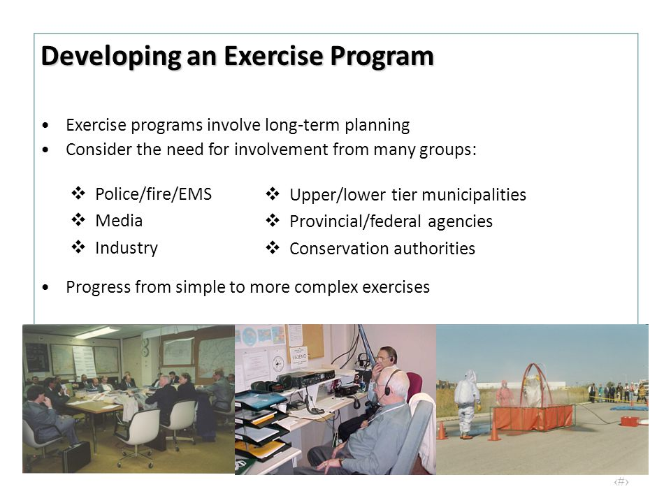 16 Exercise programs involve long-term planning Consider the need for involvement from many groups:  Police/fire/EMS  Media  Industry  Upper/lower