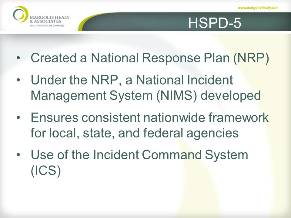 HSPD-5 Created a National Response Plan (NRP) Under the NRP, a National Incident Management System (NIMS) developed Ensures consistent nationwide framework for local, state, and federal agencies Use of the Incident Command System (ICS)