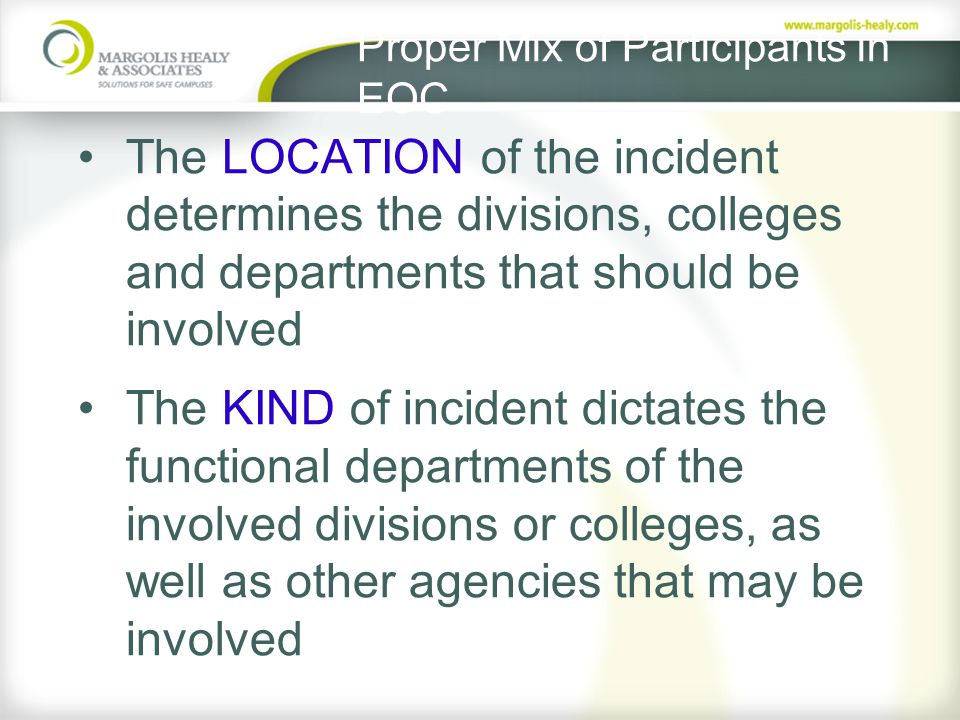 Proper Mix of Participants in EOC The LOCATION of the incident determines the divisions, colleges and departments that should be involved The KIND of incident dictates the functional departments of the involved divisions or colleges, as well as other agencies that may be involved