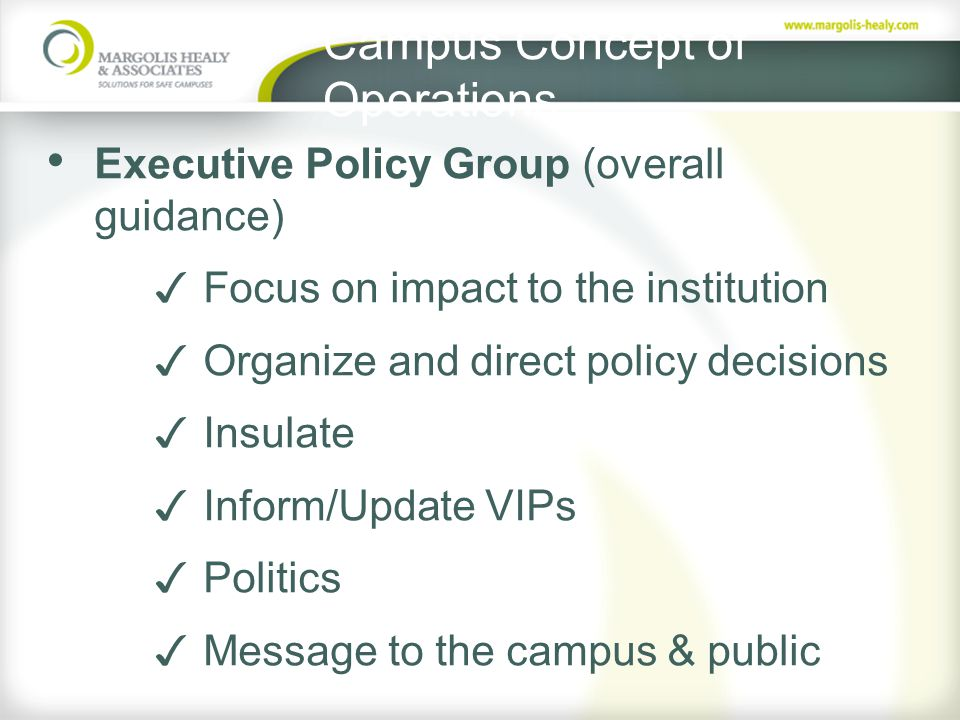 Campus Concept of Operations Executive Policy Group (overall guidance) ✓ Focus on impact to the institution ✓ Organize and direct policy decisions ✓ Insulate ✓ Inform/Update VIPs ✓ Politics ✓ Message to the campus & public