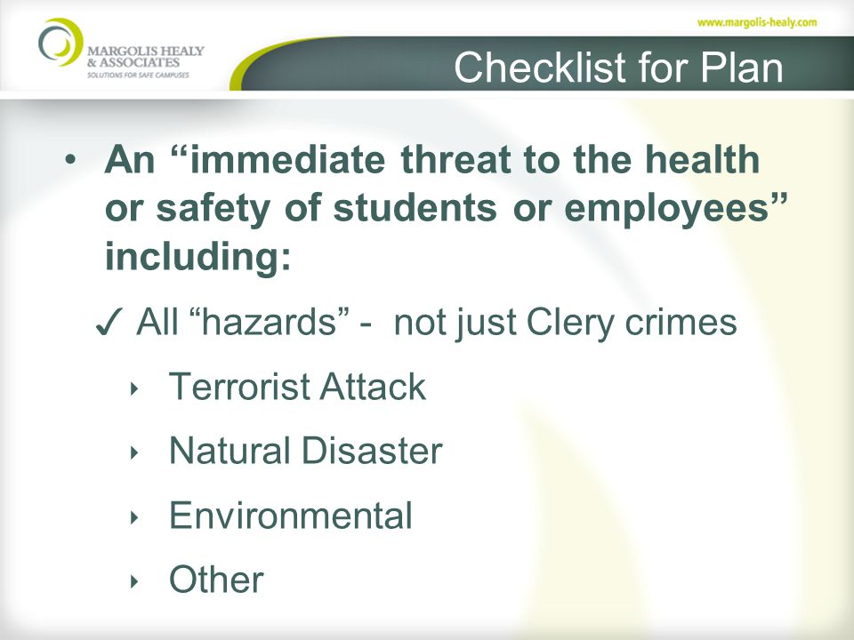 Checklist for Plan An immediate threat to the health or safety of students or employees including: ✓ All hazards - not just Clery crimes ‣ Terrorist Attack ‣ Natural Disaster ‣ Environmental ‣ Other