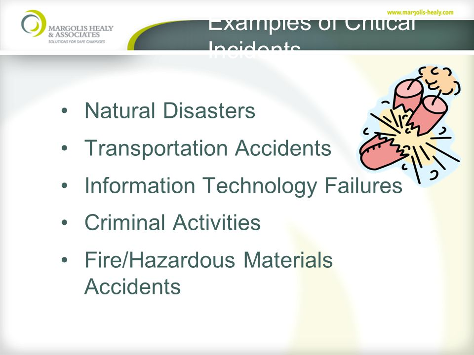 Examples of Critical Incidents Natural Disasters Transportation Accidents Information Technology Failures Criminal Activities Fire/Hazardous Materials Accidents