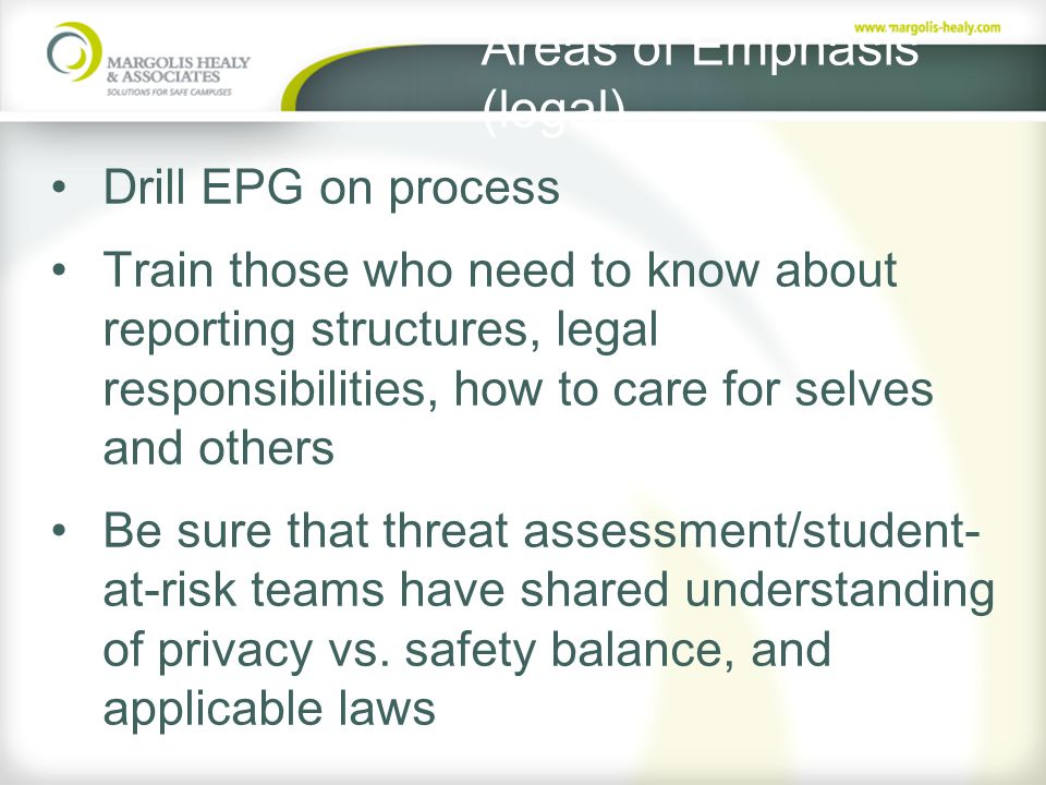 Areas of Emphasis (legal) Drill EPG on process Train those who need to know about reporting structures, legal responsibilities, how to care for selves and others Be sure that threat assessment/student- at-risk teams have shared understanding of privacy vs.