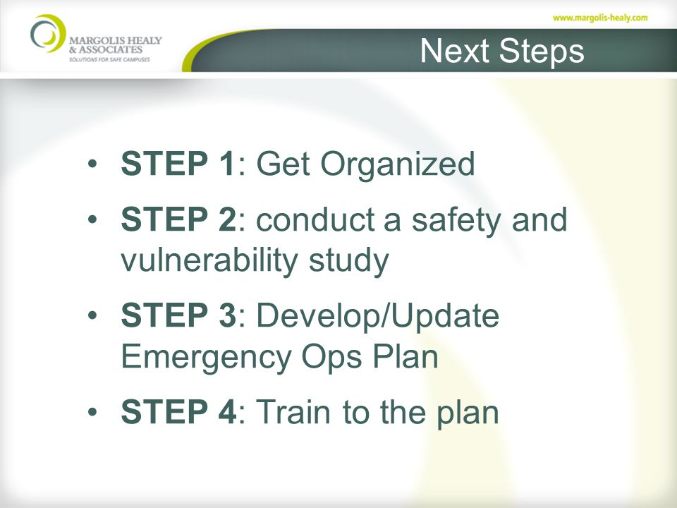 Next Steps STEP 1: Get Organized STEP 2: conduct a safety and vulnerability study STEP 3: Develop/Update Emergency Ops Plan STEP 4: Train to the plan