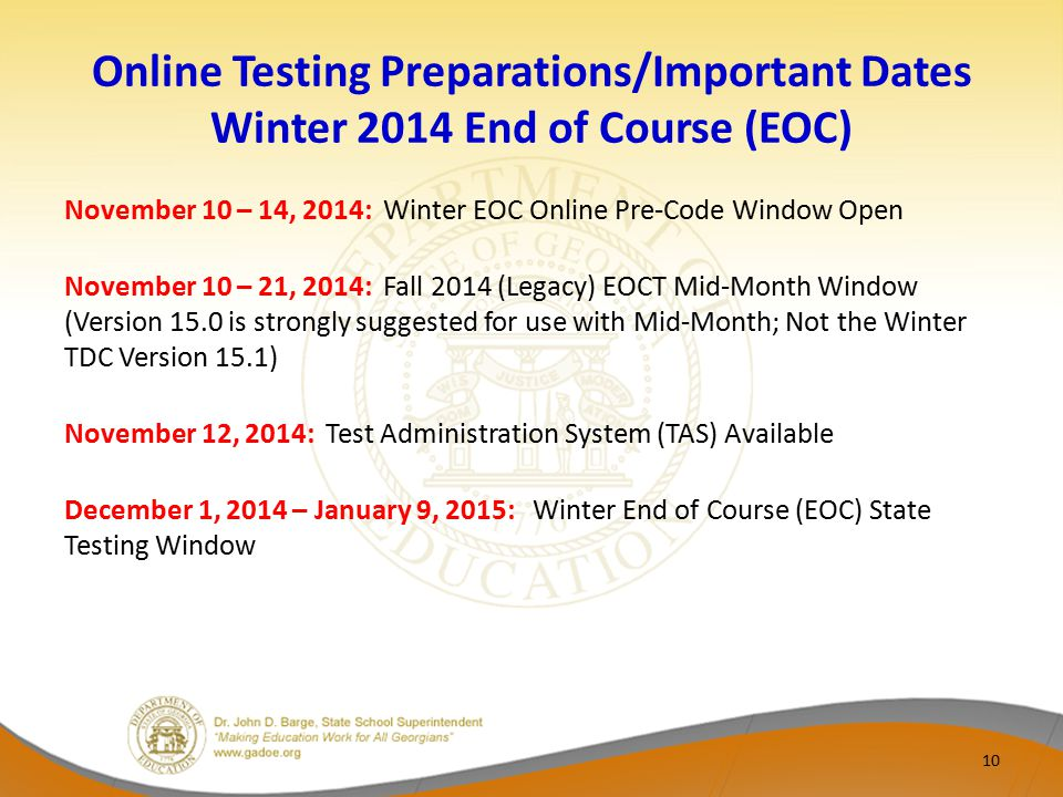 Online Testing Preparations/Important Dates Winter 2014 End of Course (EOC) November 10 – 14, 2014: Winter EOC Online Pre-Code Window Open November 10 – 21, 2014: Fall 2014 (Legacy) EOCT Mid-Month Window (Version 15.0 is strongly suggested for use with Mid-Month; Not the Winter TDC Version 15.1) November 12, 2014: Test Administration System (TAS) Available December 1, 2014 – January 9, 2015: Winter End of Course (EOC) State Testing Window 10