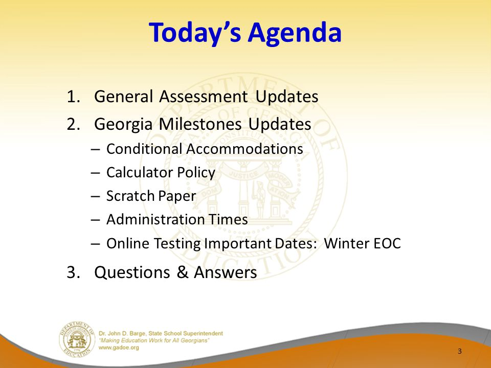 Today's Agenda 1.General Assessment Updates 2.Georgia Milestones Updates – Conditional Accommodations – Calculator Policy – Scratch Paper – Administration Times – Online Testing Important Dates: Winter EOC 3.Questions & Answers 3